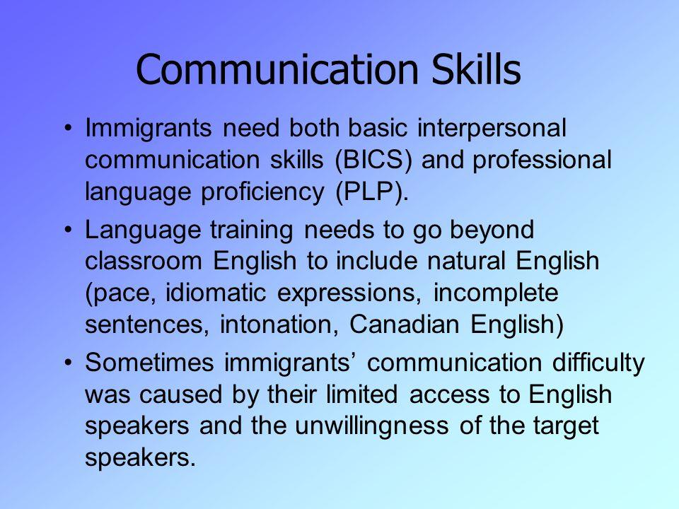 Communication Skills Immigrants need both basic interpersonal communication skills (BICS) and professional language proficiency (PLP).