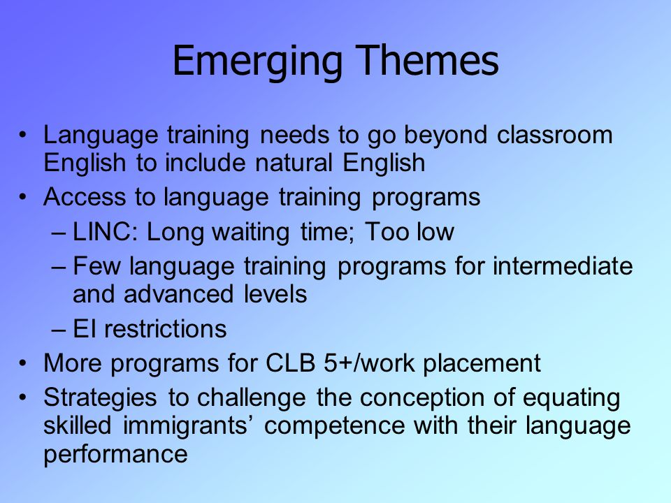 Emerging Themes Language training needs to go beyond classroom English to include natural English Access to language training programs –LINC: Long waiting time; Too low –Few language training programs for intermediate and advanced levels –EI restrictions More programs for CLB 5+/work placement Strategies to challenge the conception of equating skilled immigrants' competence with their language performance