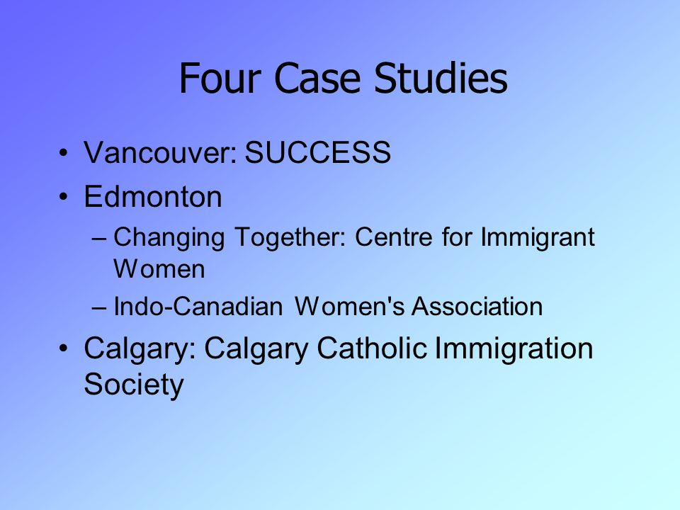 Four Case Studies Vancouver: SUCCESS Edmonton –Changing Together: Centre for Immigrant Women –Indo-Canadian Women s Association Calgary: Calgary Catholic Immigration Society