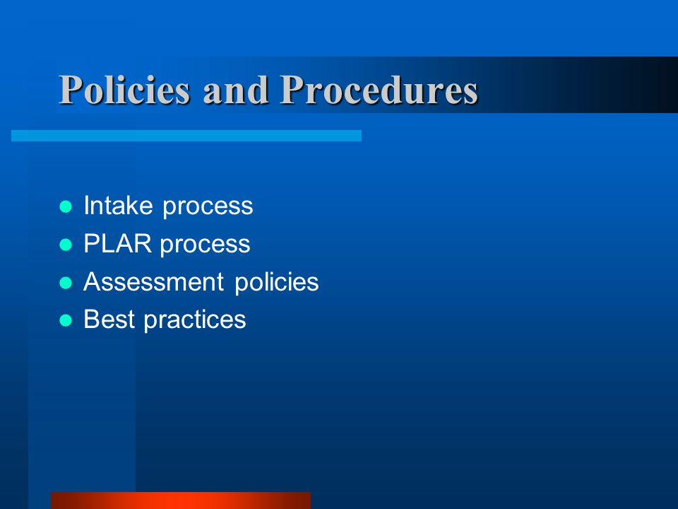 Policies and Procedures Intake process PLAR process Assessment policies Best practices