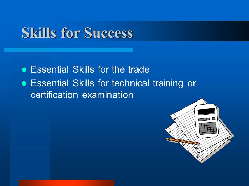Skills for Success Essential Skills for the trade Essential Skills for technical training or certification examination