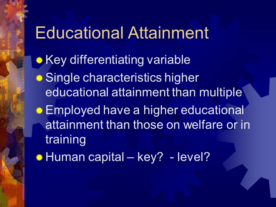 Educational Attainment  Key differentiating variable  Single characteristics higher educational attainment than multiple  Employed have a higher ed