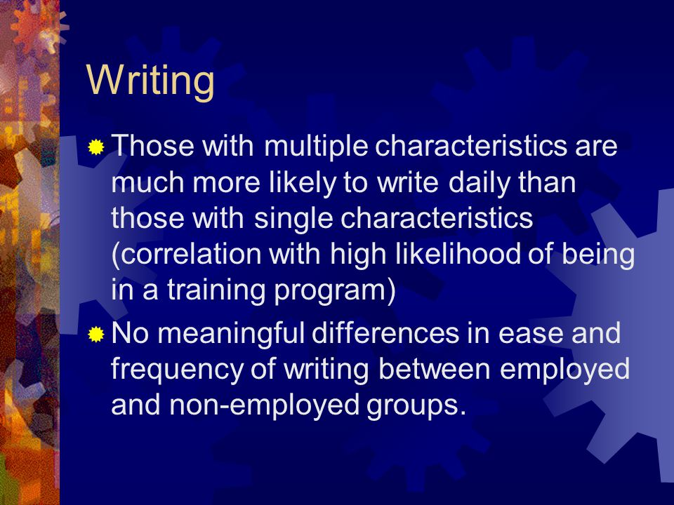Writing  Those with multiple characteristics are much more likely to write daily than those with single characteristics (correlation with high likeli
