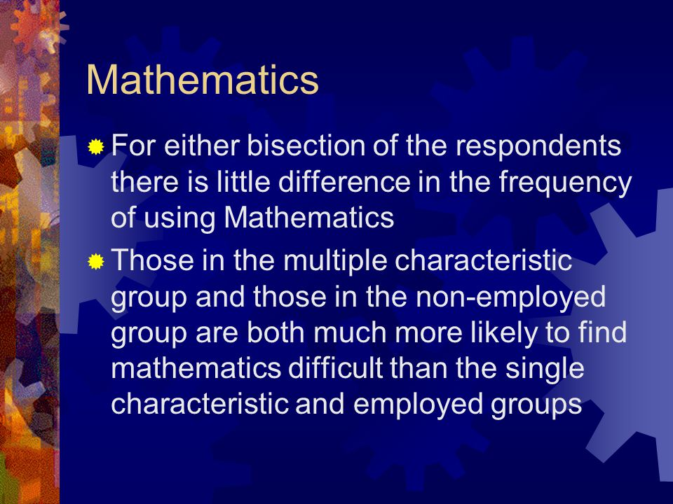 Mathematics  For either bisection of the respondents there is little difference in the frequency of using Mathematics  Those in the multiple charact
