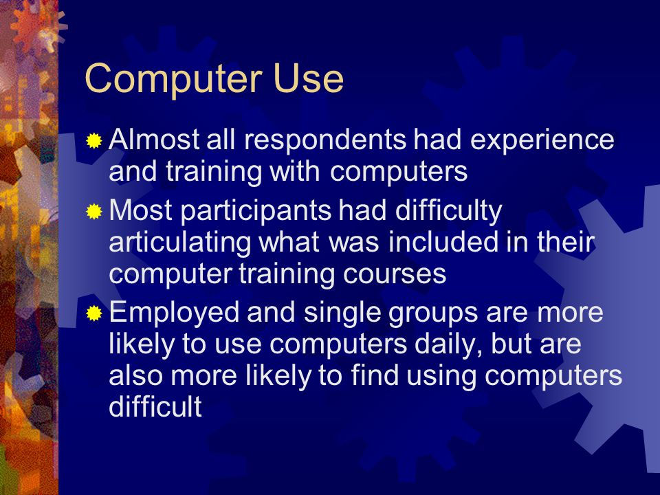 Computer Use  Almost all respondents had experience and training with computers  Most participants had difficulty articulating what was included in their computer training courses  Employed and single groups are more likely to use computers daily, but are also more likely to find using computers difficult