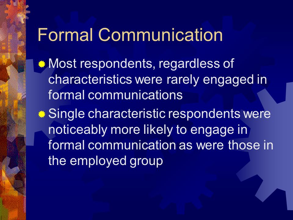 Formal Communication  Most respondents, regardless of characteristics were rarely engaged in formal communications  Single characteristic respondents were noticeably more likely to engage in formal communication as were those in the employed group