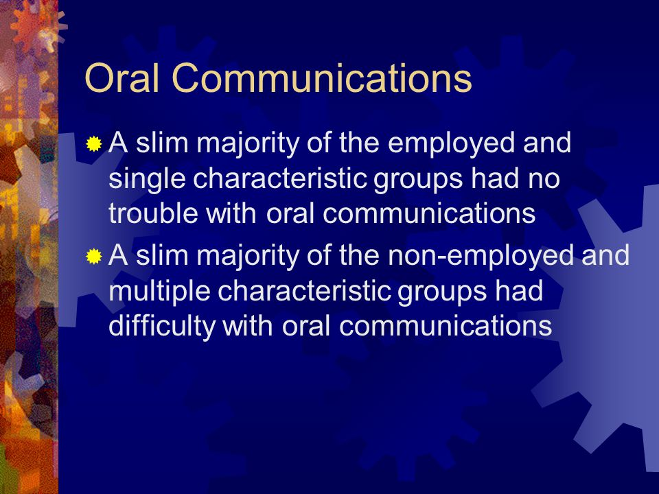 Oral Communications  A slim majority of the employed and single characteristic groups had no trouble with oral communications  A slim majority of th