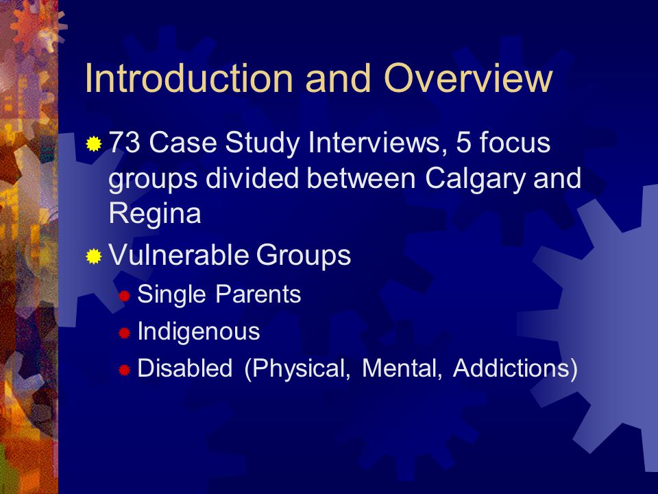 Introduction and Overview  73 Case Study Interviews, 5 focus groups divided between Calgary and Regina  Vulnerable Groups  Single Parents  Indigenous  Disabled (Physical, Mental, Addictions)