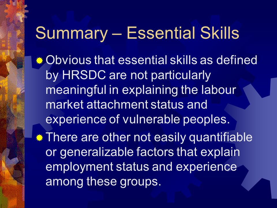 Summary – Essential Skills  Obvious that essential skills as defined by HRSDC are not particularly meaningful in explaining the labour market attachment status and experience of vulnerable peoples.