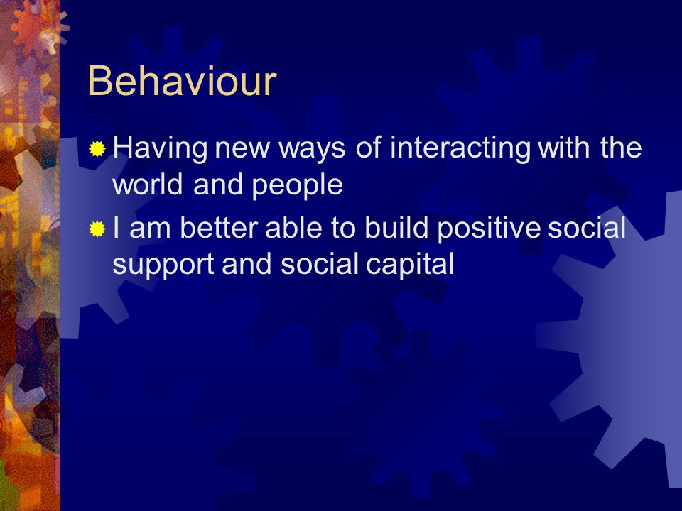 Behaviour  Having new ways of interacting with the world and people  I am better able to build positive social support and social capital
