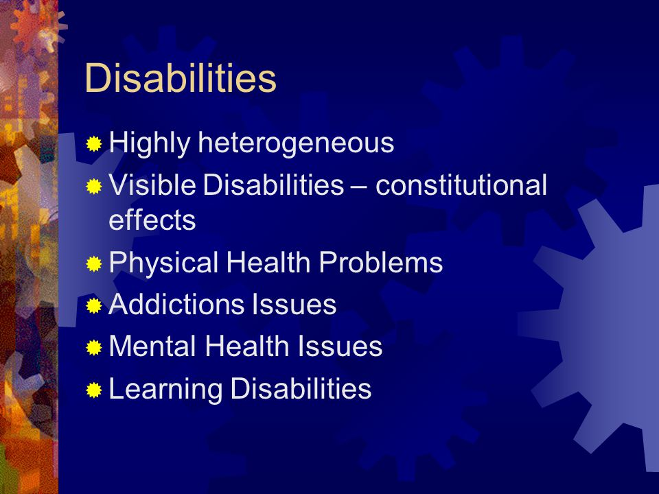 Disabilities  Highly heterogeneous  Visible Disabilities – constitutional effects  Physical Health Problems  Addictions Issues  Mental Health Issues  Learning Disabilities
