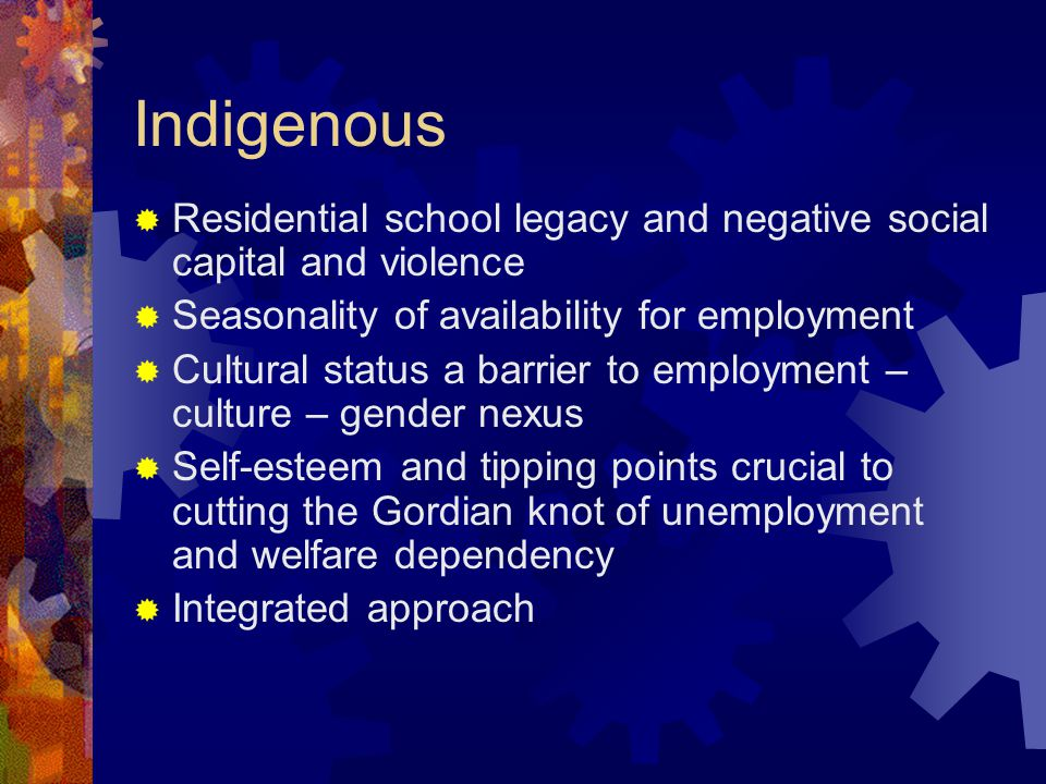 Indigenous  Residential school legacy and negative social capital and violence  Seasonality of availability for employment  Cultural status a barrier to employment – culture – gender nexus  Self-esteem and tipping points crucial to cutting the Gordian knot of unemployment and welfare dependency  Integrated approach