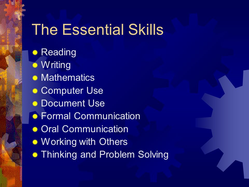 The Essential Skills  Reading  Writing  Mathematics  Computer Use  Document Use  Formal Communication  Oral Communication  Working with Others