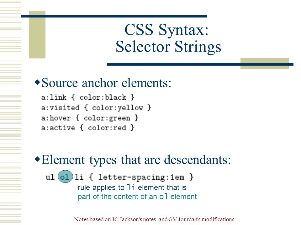 Notes based on JC Jackson s notes and GV Jourdan s modifications CSS Syntax: Selector Strings  Source anchor elements:  Element types that are descendants: rule applies to li element that is part of the content of an ol element
