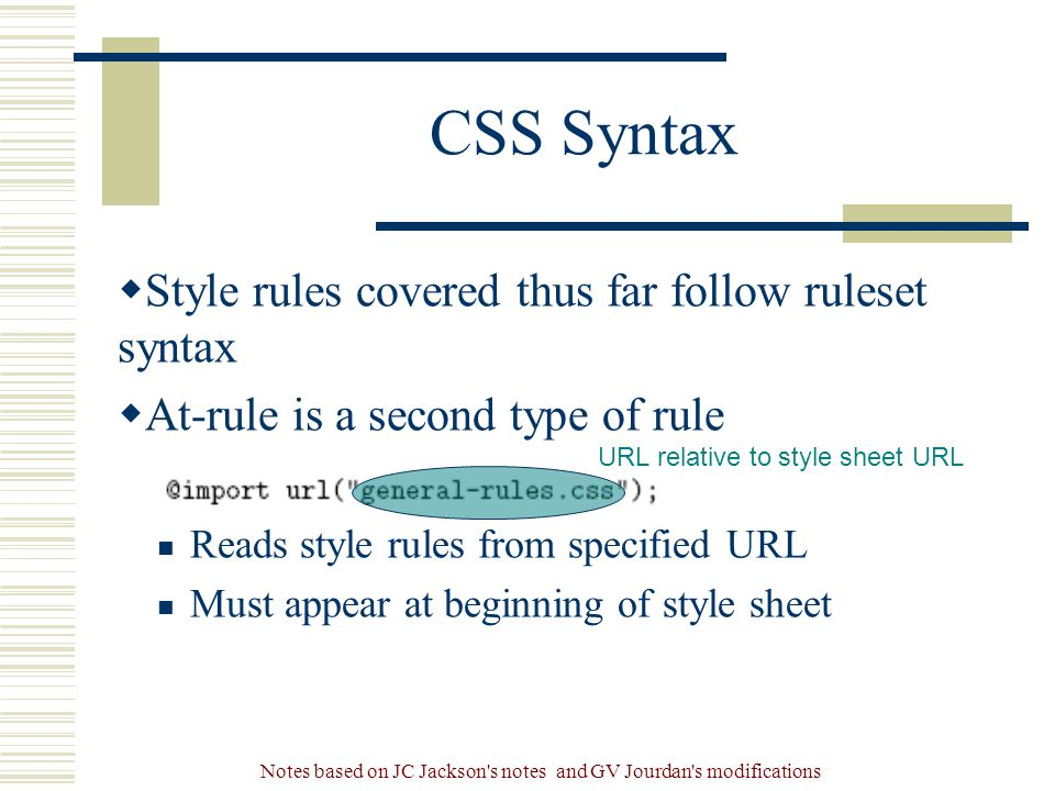 Notes based on JC Jackson s notes and GV Jourdan s modifications CSS Syntax  Style rules covered thus far follow ruleset syntax  At-rule is a second type of rule Reads style rules from specified URL Must appear at beginning of style sheet URL relative to style sheet URL