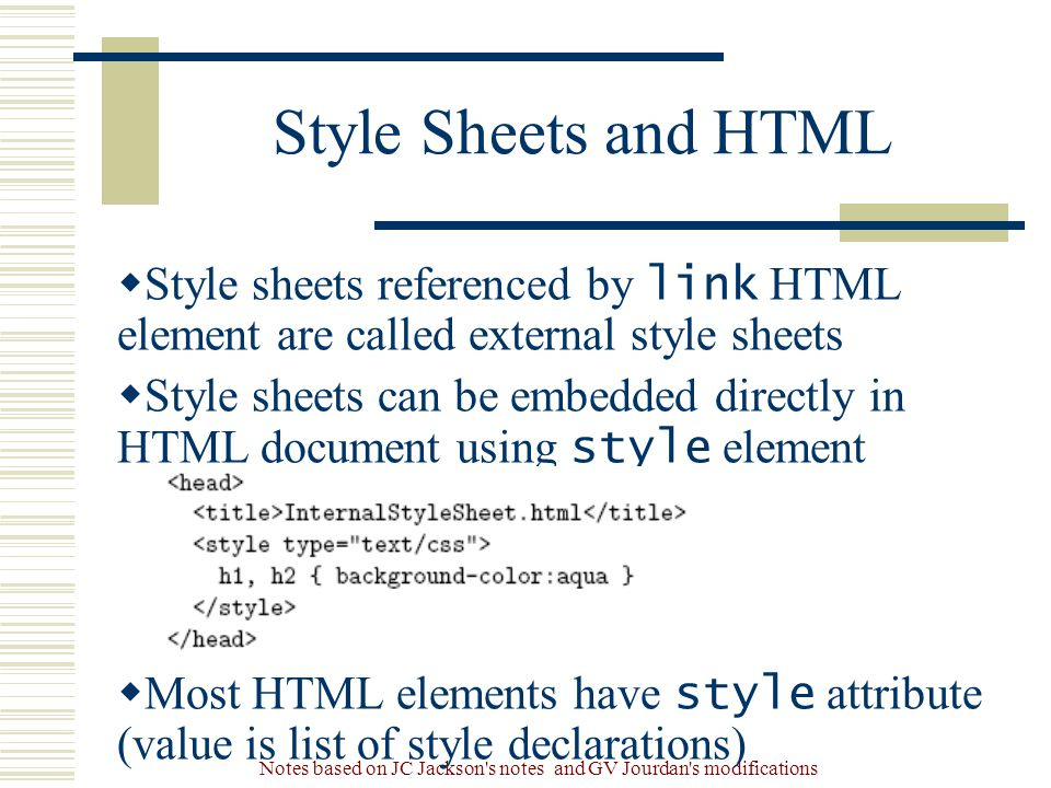 Notes based on JC Jackson s notes and GV Jourdan s modifications Style Sheets and HTML  Style sheets referenced by link HTML element are called external style sheets  Style sheets can be embedded directly in HTML document using style element  Most HTML elements have style attribute (value is list of style declarations)