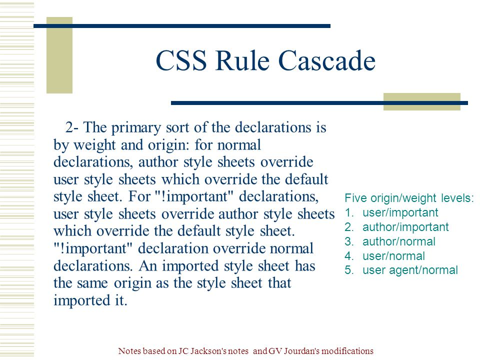 Notes based on JC Jackson s notes and GV Jourdan s modifications CSS Rule Cascade 2- The primary sort of the declarations is by weight and origin: for normal declarations, author style sheets override user style sheets which override the default style sheet.