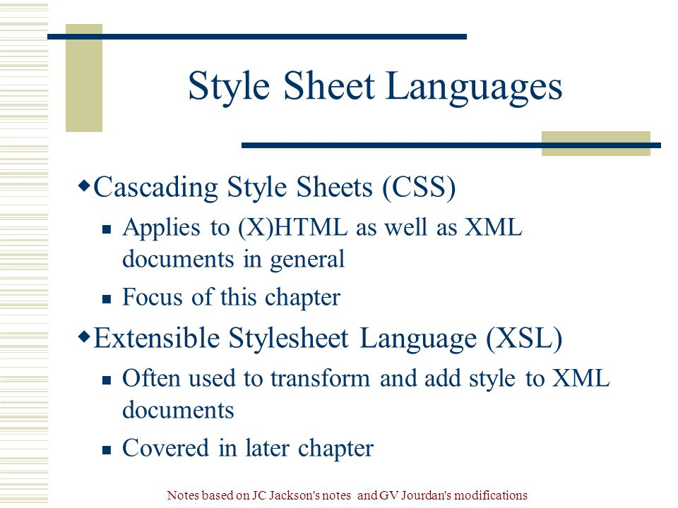 Notes based on JC Jackson s notes and GV Jourdan s modifications Style Sheet Languages  Cascading Style Sheets (CSS) Applies to (X)HTML as well as XML documents in general Focus of this chapter  Extensible Stylesheet Language (XSL) Often used to transform and add style to XML documents Covered in later chapter