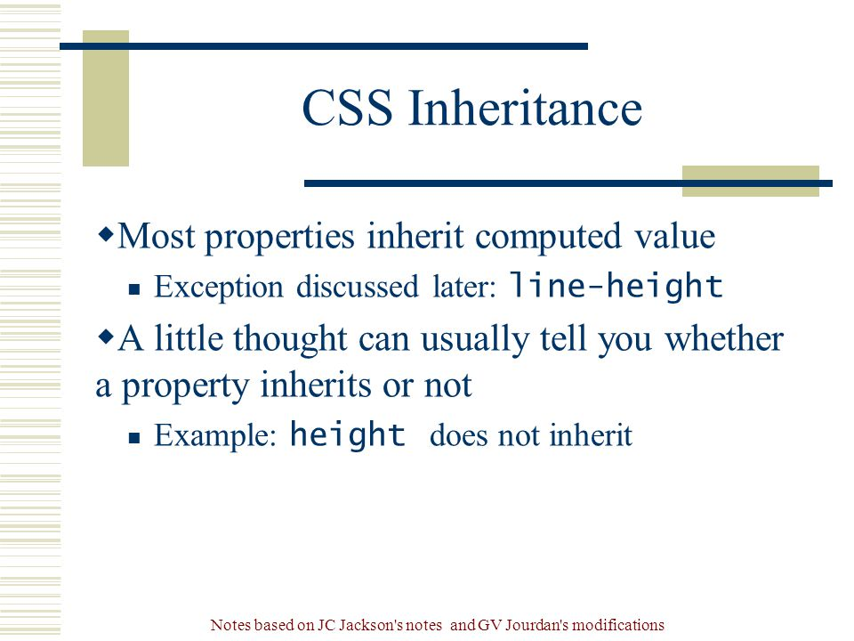 Notes based on JC Jackson s notes and GV Jourdan s modifications CSS Inheritance  Most properties inherit computed value Exception discussed later: line-height  A little thought can usually tell you whether a property inherits or not Example: height does not inherit