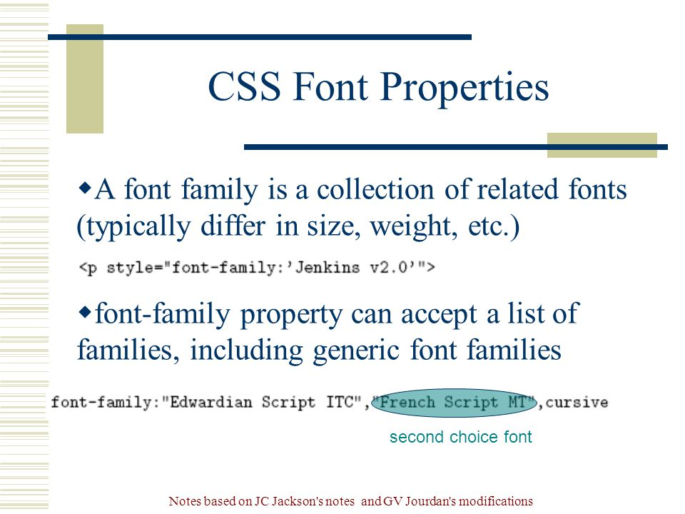 Notes based on JC Jackson s notes and GV Jourdan s modifications CSS Font Properties  A font family is a collection of related fonts (typically differ in size, weight, etc.)  font-family property can accept a list of families, including generic font families second choice font