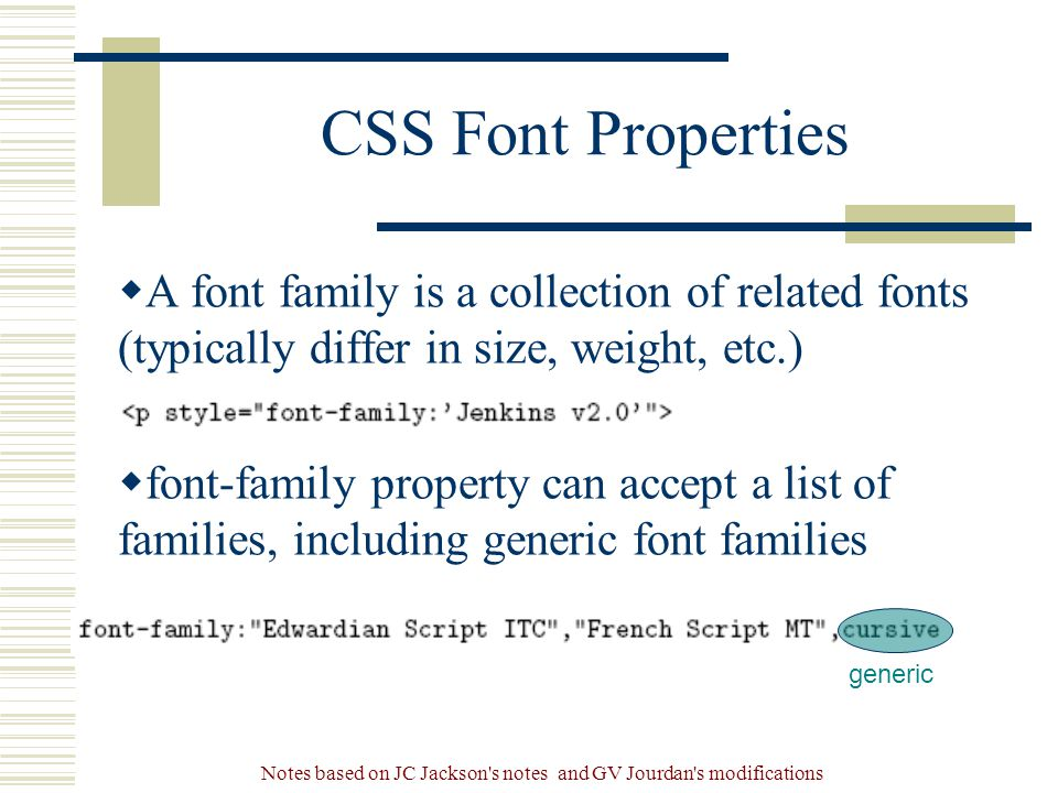 Notes based on JC Jackson s notes and GV Jourdan s modifications CSS Font Properties  A font family is a collection of related fonts (typically differ in size, weight, etc.)  font-family property can accept a list of families, including generic font families generic