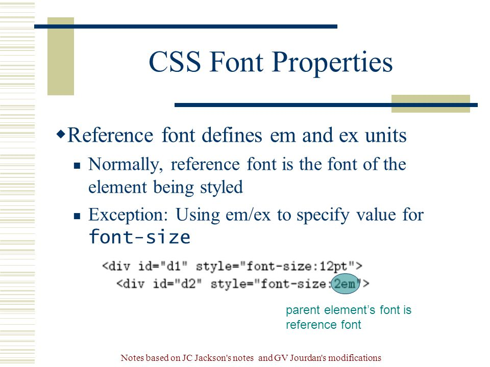 Notes based on JC Jackson s notes and GV Jourdan s modifications CSS Font Properties  Reference font defines em and ex units Normally, reference font is the font of the element being styled Exception: Using em/ex to specify value for font-size parent element's font is reference font