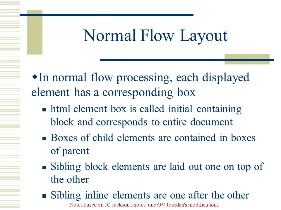 Notes based on JC Jackson s notes and GV Jourdan s modifications Normal Flow Layout  In normal flow processing, each displayed element has a corresponding box html element box is called initial containing block and corresponds to entire document Boxes of child elements are contained in boxes of parent Sibling block elements are laid out one on top of the other Sibling inline elements are one after the other