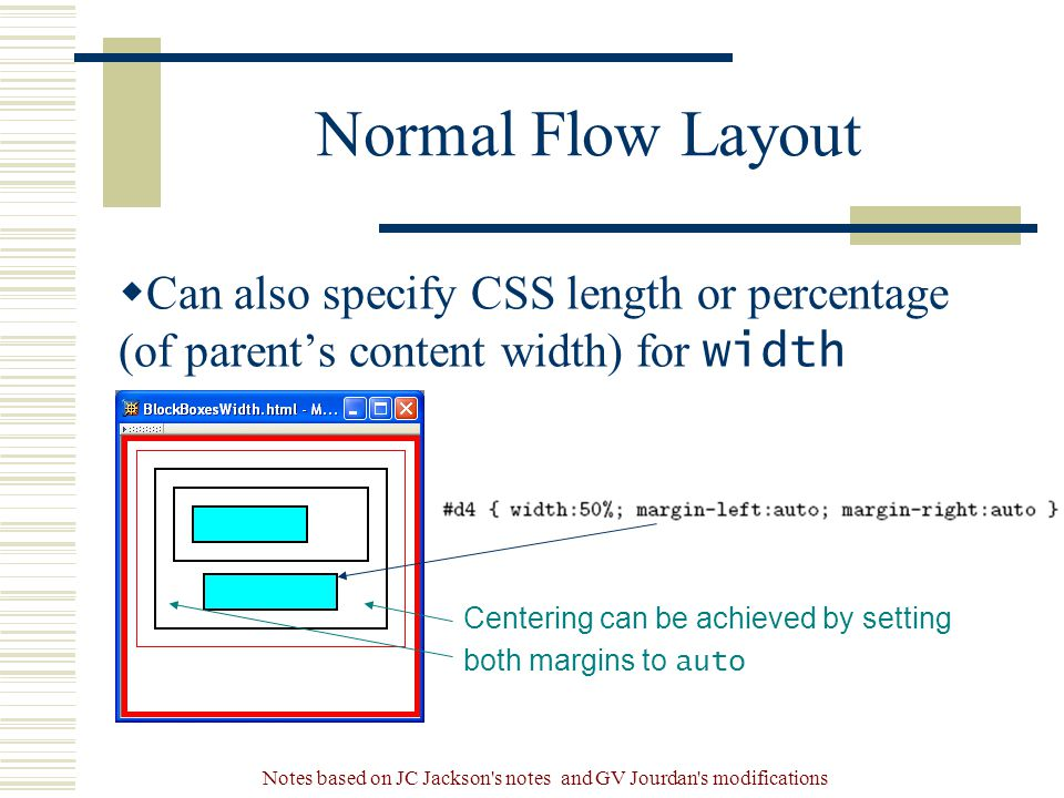Notes based on JC Jackson s notes and GV Jourdan s modifications Normal Flow Layout  Can also specify CSS length or percentage (of parent's content width) for width property Centering can be achieved by setting both margins to auto