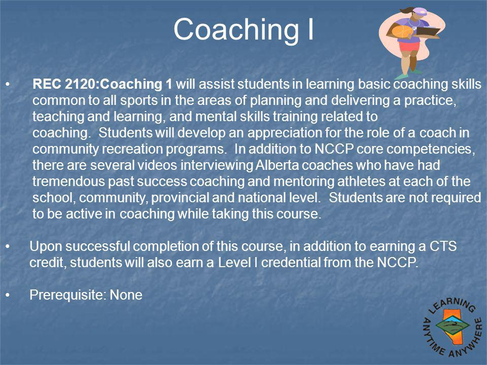 Coaching I REC 2120:Coaching 1 will assist students in learning basic coaching skills common to all sports in the areas of planning and delivering a practice, teaching and learning, and mental skills training related to coaching.