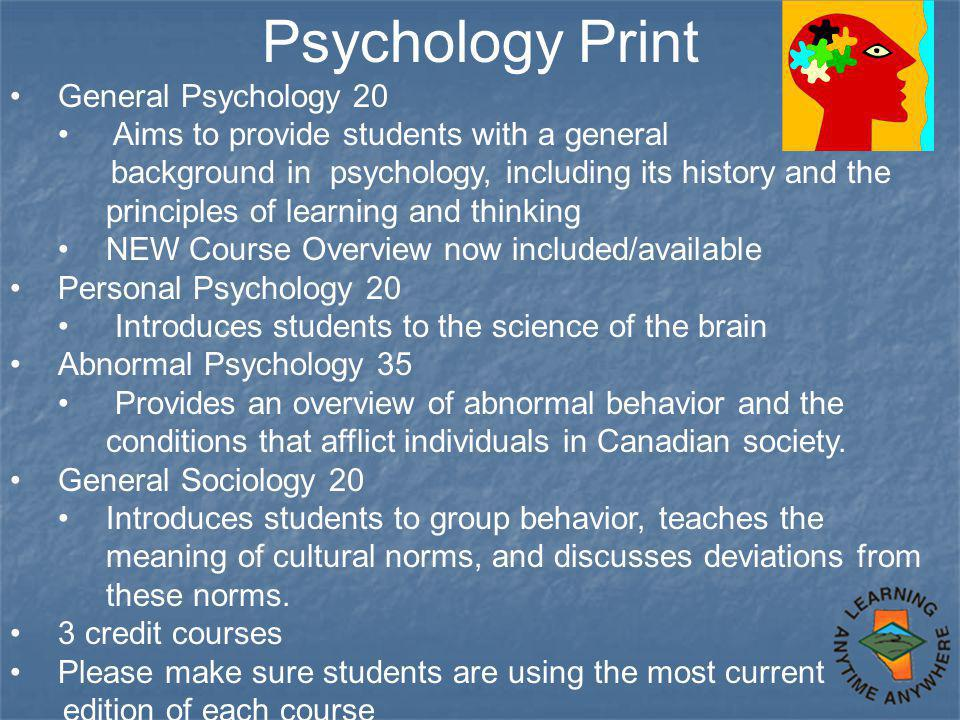 Psychology Print General Psychology 20 Aims to provide students with a general background in psychology, including its history and the principles of learning and thinking NEW Course Overview now included/available Personal Psychology 20 Introduces students to the science of the brain Abnormal Psychology 35 Provides an overview of abnormal behavior and the conditions that afflict individuals in Canadian society.