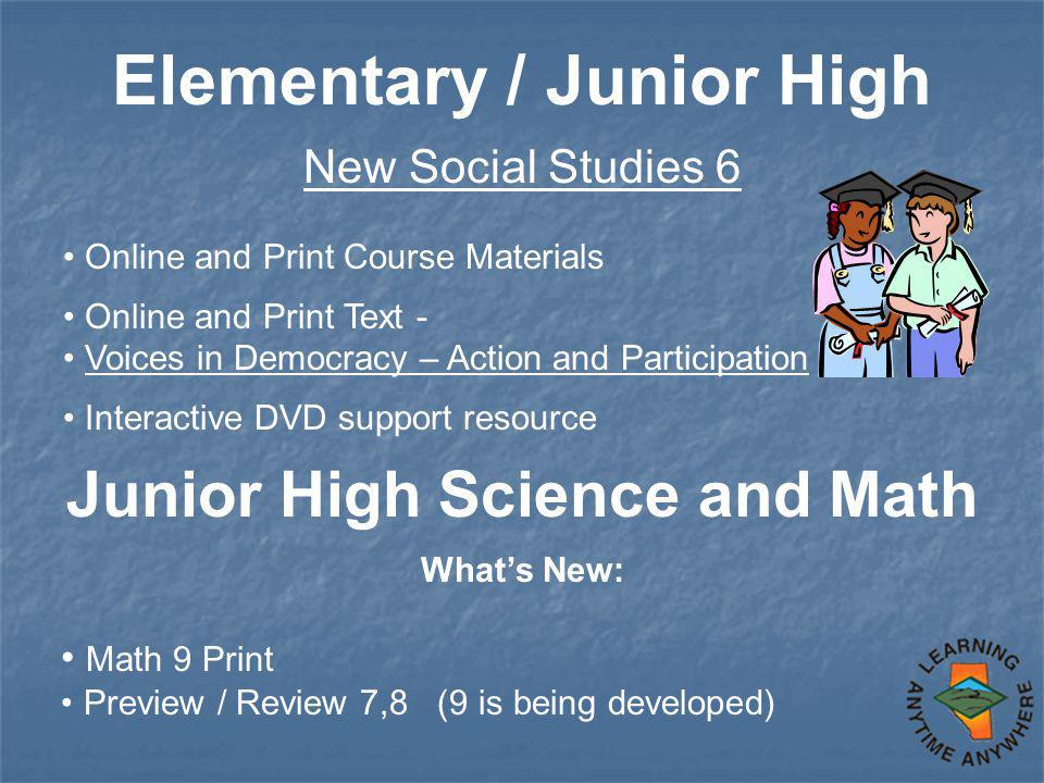 Elementary / Junior High New Social Studies 6 Online and Print Course Materials Online and Print Text - Voices in Democracy – Action and Participation Interactive DVD support resource Junior High Science and Math What's New: Math 9 Print Preview / Review 7,8 (9 is being developed)