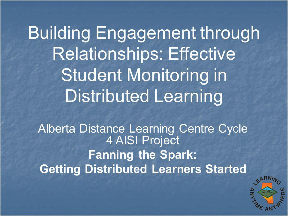 Building Engagement through Relationships: Effective Student Monitoring in Distributed Learning Alberta Distance Learning Centre Cycle 4 AISI Project Fanning the Spark: Getting Distributed Learners Started