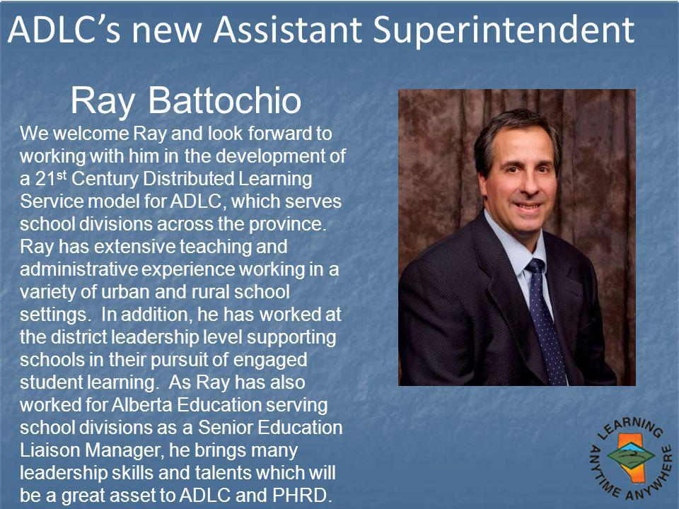 ADLC's new Assistant Superintendent Ray Battochio We welcome Ray and look forward to working with him in the development of a 21 st Century Distributed Learning Service model for ADLC, which serves school divisions across the province.