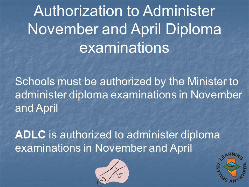 Authorization to Administer November and April Diploma examinations Schools must be authorized by the Minister to administer diploma examinations in November and April ADLC is authorized to administer diploma examinations in November and April