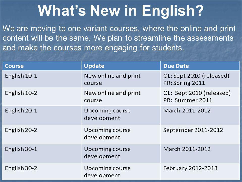 What's New in English? We are moving to one variant courses, where the online and print content will be the same. We plan to streamline the assessment
