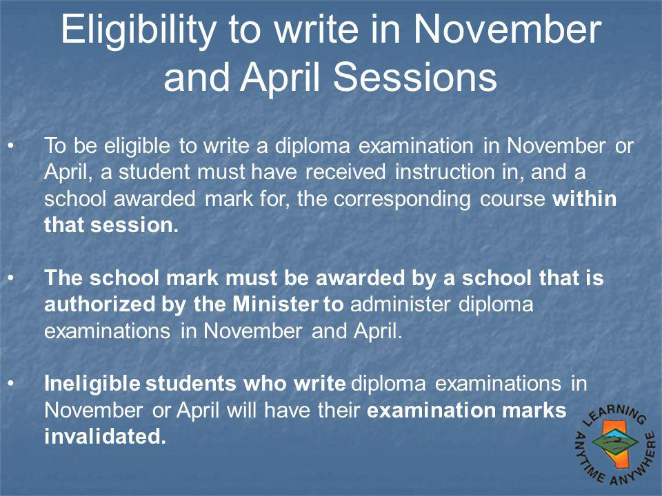 Eligibility to write in November and April Sessions To be eligible to write a diploma examination in November or April, a student must have received i