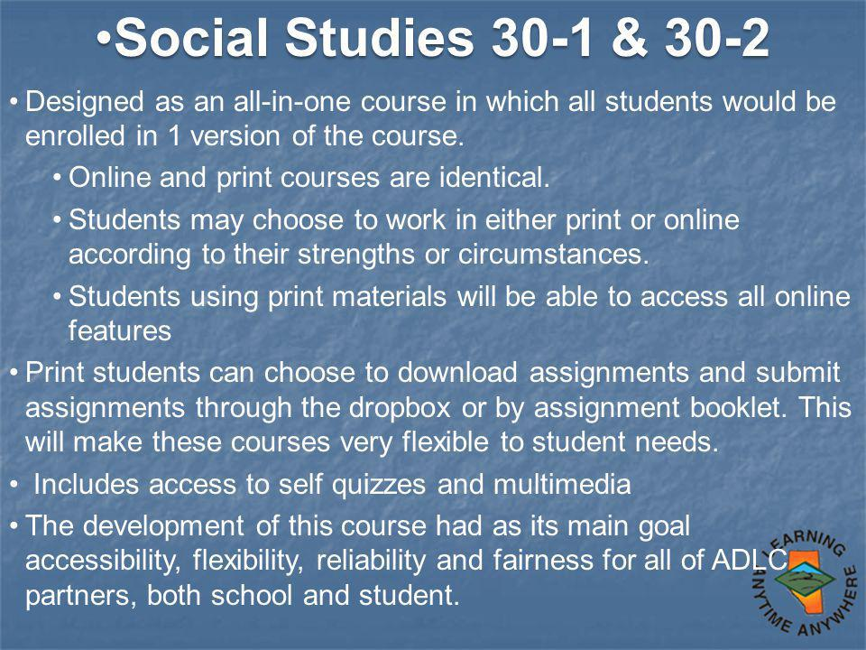 Social Studies 30-1 & 30-2Social Studies 30-1 & 30-2 Designed as an all-in-one course in which all students would be enrolled in 1 version of the course.