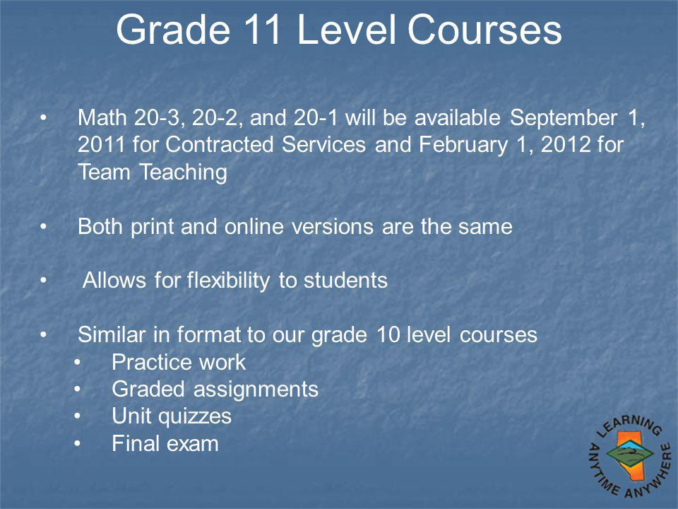 Grade 11 Level Courses Math 20-3, 20-2, and 20-1 will be available September 1, 2011 for Contracted Services and February 1, 2012 for Team Teaching Both print and online versions are the same Allows for flexibility to students Similar in format to our grade 10 level courses Practice work Graded assignments Unit quizzes Final exam