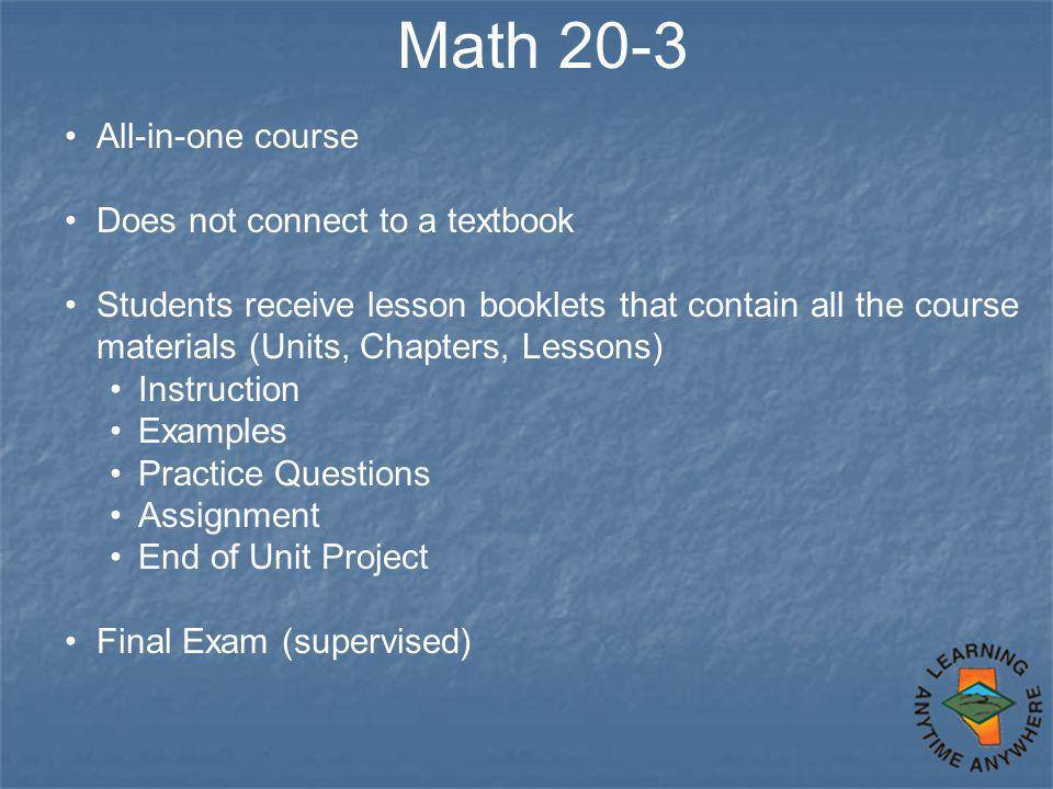 Math 20-3 All-in-one course Does not connect to a textbook Students receive lesson booklets that contain all the course materials (Units, Chapters, Le