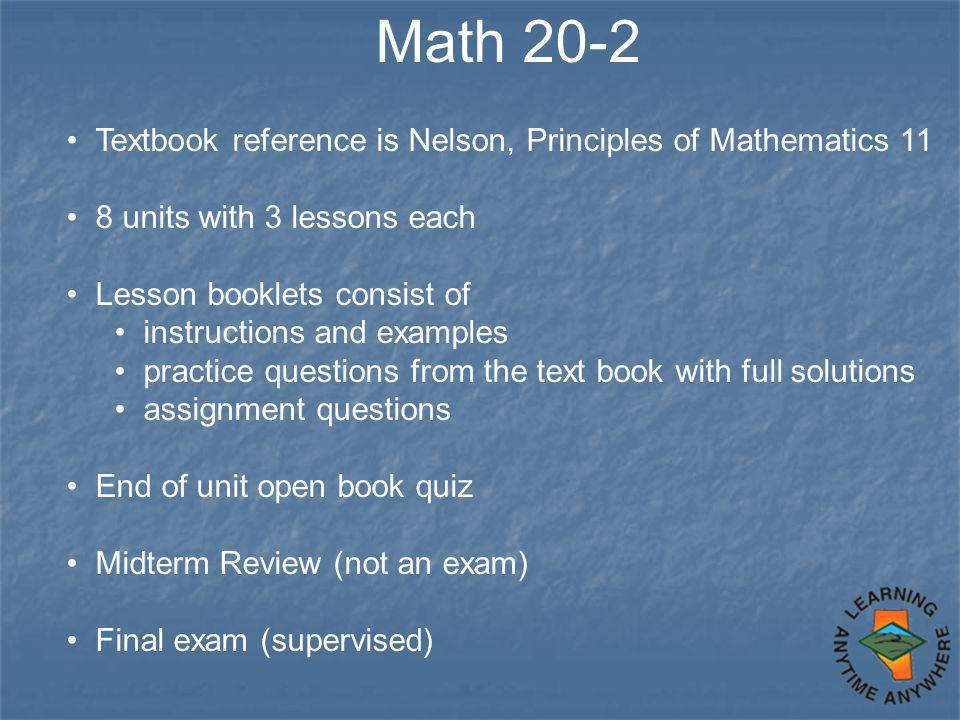 Math 20-2 Textbook reference is Nelson, Principles of Mathematics 11 8 units with 3 lessons each Lesson booklets consist of instructions and examples practice questions from the text book with full solutions assignment questions End of unit open book quiz Midterm Review (not an exam) Final exam (supervised)