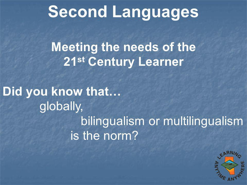 Second Languages Meeting the needs of the 21 st Century Learner Did you know that… globally, bilingualism or multilingualism is the norm?