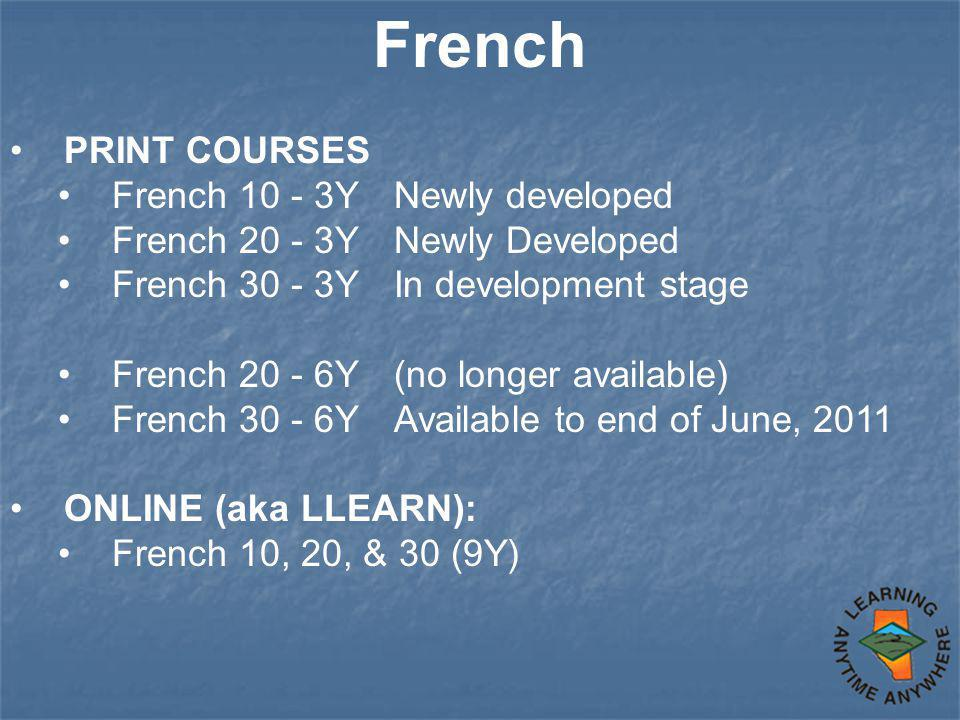 French PRINT COURSES French 10 - 3Y Newly developed French 20 - 3Y Newly Developed French 30 - 3Y In development stage French 20 - 6Y (no longer available) French 30 - 6Y Available to end of June, 2011 ONLINE (aka LLEARN): French 10, 20, & 30 (9Y)