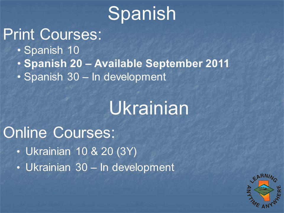 Spanish Print Courses: Spanish 10 Spanish 20 – Available September 2011 Spanish 30 – In development Ukrainian Online Courses: Ukrainian 10 & 20 (3Y) U