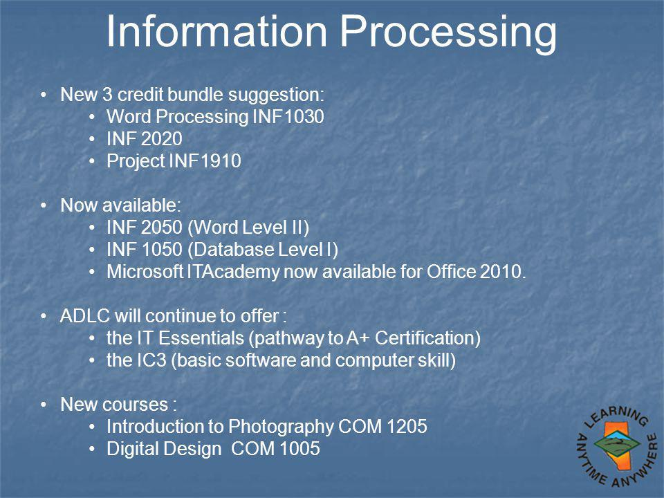 Information Processing New 3 credit bundle suggestion: Word Processing INF1030 INF 2020 Project INF1910 Now available: INF 2050 (Word Level II) INF 10