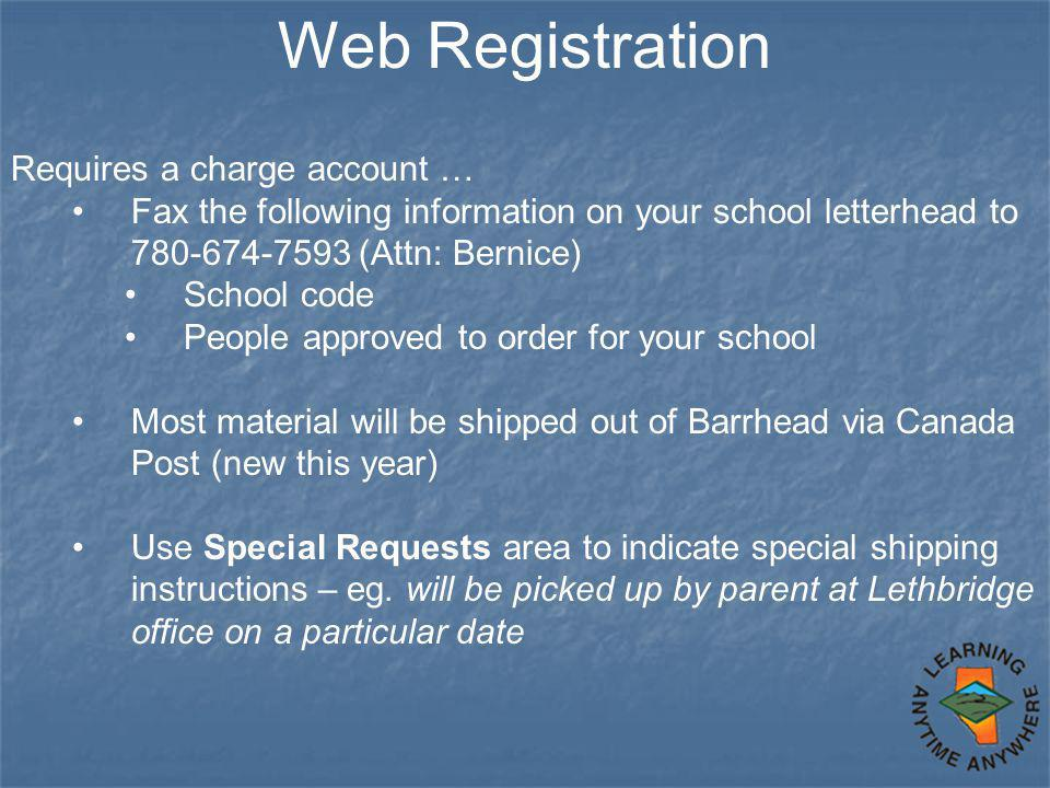 Web Registration Requires a charge account … Fax the following information on your school letterhead to 780-674-7593 (Attn: Bernice) School code People approved to order for your school Most material will be shipped out of Barrhead via Canada Post (new this year) Use Special Requests area to indicate special shipping instructions – eg.