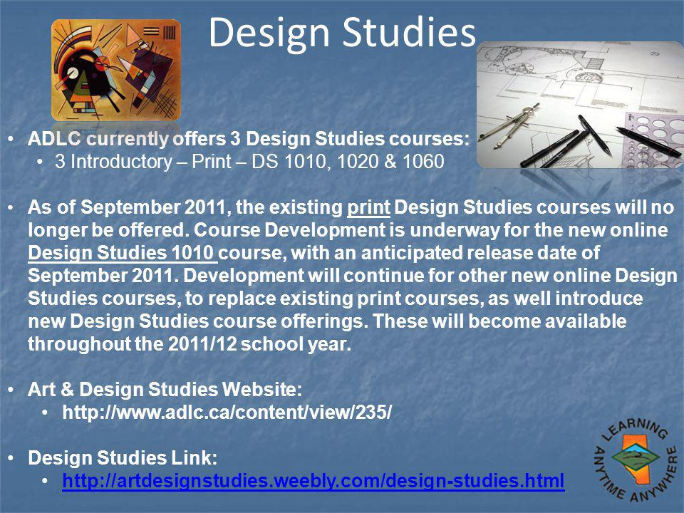 Design Studies ADLC currently offers 3 Design Studies courses: 3 Introductory – Print – DS 1010, 1020 & 1060 As of September 2011, the existing print Design Studies courses will no longer be offered.