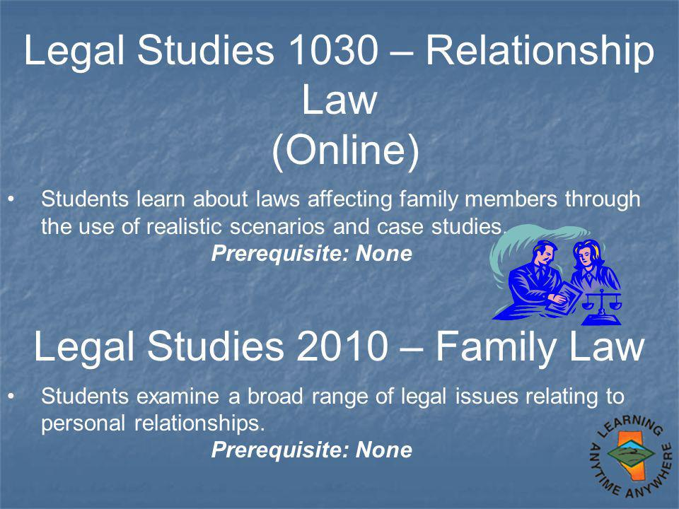 Legal Studies 1030 – Relationship Law (Online) Students learn about laws affecting family members through the use of realistic scenarios and case stud