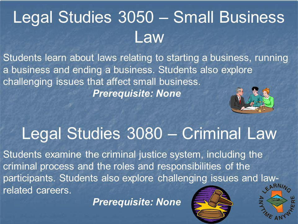 Legal Studies 3050 – Small Business Law Students learn about laws relating to starting a business, running a business and ending a business. Students