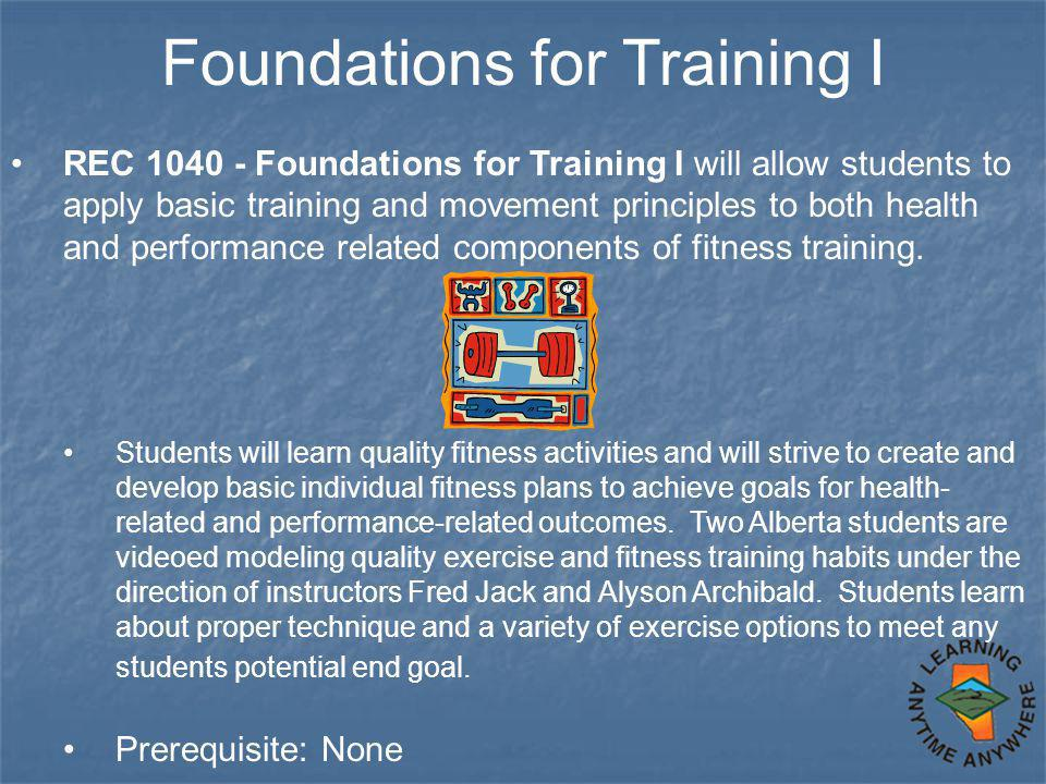 Foundations for Training I REC 1040 - Foundations for Training I will allow students to apply basic training and movement principles to both health and performance related components of fitness training.