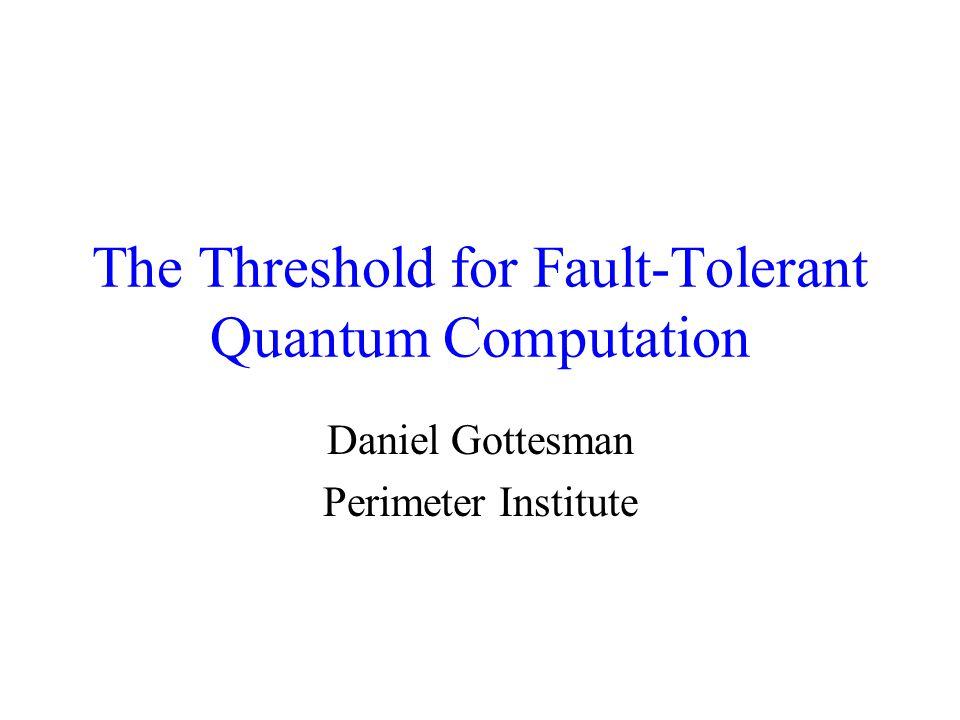 The Threshold for Fault-Tolerant Quantum Computation Daniel Gottesman Perimeter Institute